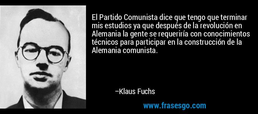El Partido Comunista dice que tengo que terminar mis estudios ya que después de la revolución en Alemania la gente se requeriría con conocimientos técnicos para participar en la construcción de la Alemania comunista. – Klaus Fuchs