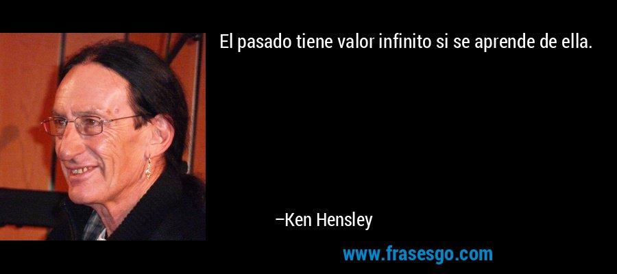 El pasado tiene valor infinito si se aprende de ella. – Ken Hensley