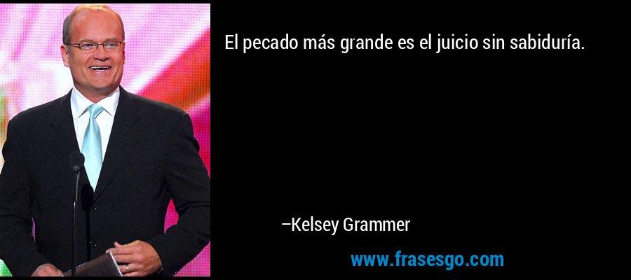 El pecado más grande es el juicio sin sabiduría. – Kelsey Grammer