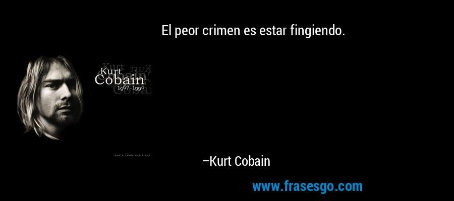 El peor crimen es estar fingiendo. – Kurt Cobain