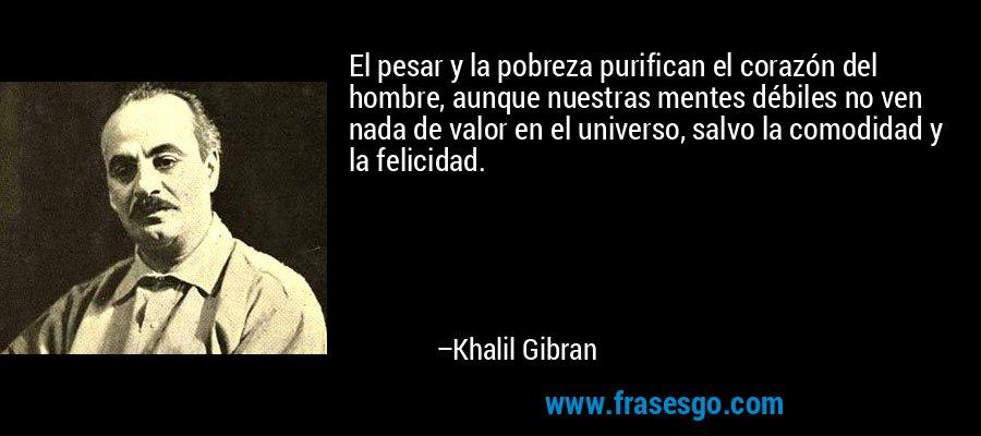 El pesar y la pobreza purifican el corazón del hombre, aunque nuestras mentes débiles no ven nada de valor en el universo, salvo la comodidad y la felicidad. – Khalil Gibran