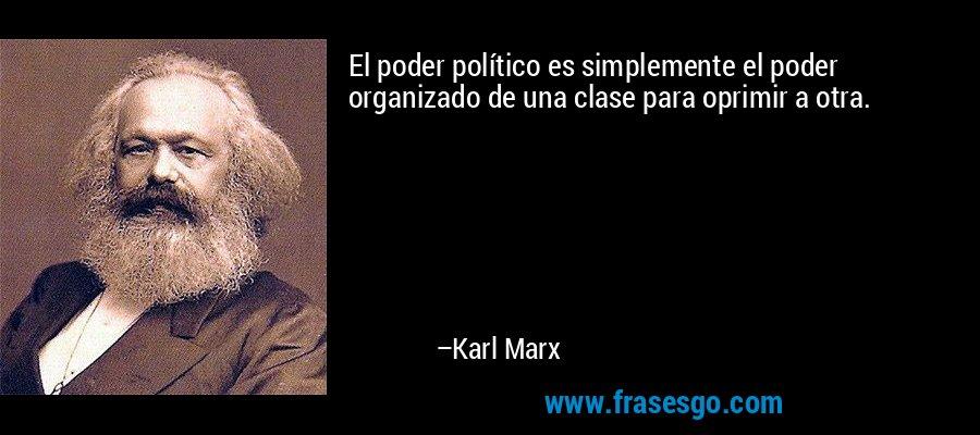 El poder político es simplemente el poder organizado de una clase para oprimir a otra. – Karl Marx