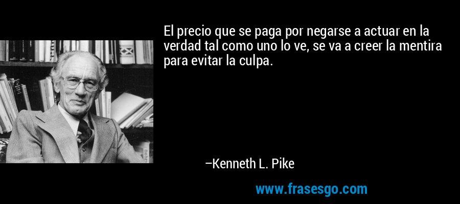 El precio que se paga por negarse a actuar en la verdad tal como uno lo ve, se va a creer la mentira para evitar la culpa. – Kenneth L. Pike