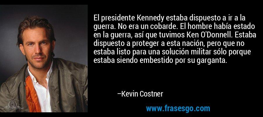 El presidente Kennedy estaba dispuesto a ir a la guerra. No era un cobarde. El hombre había estado en la guerra, así que tuvimos Ken O'Donnell. Estaba dispuesto a proteger a esta nación, pero que no estaba listo para una solución militar sólo porque estaba siendo embestido por su garganta. – Kevin Costner