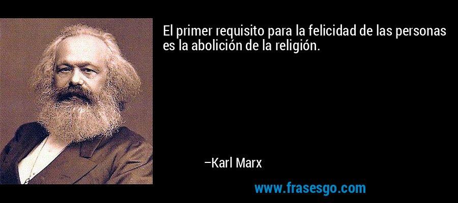 El primer requisito para la felicidad de las personas es la abolición de la religión. – Karl Marx