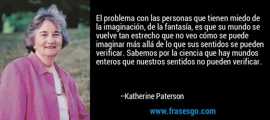 El problema con las personas que tienen miedo de la imaginación, de la fantasía, es que su mundo se vuelve tan estrecho que no veo cómo se puede imaginar más allá de lo que sus sentidos se pueden verificar. Sabemos por la ciencia que hay mundos enteros que nuestros sentidos no pueden verificar. – Katherine Paterson