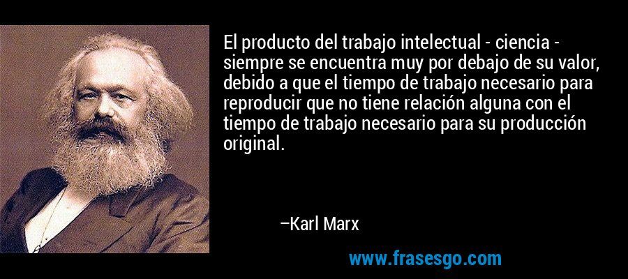 El producto del trabajo intelectual - ciencia - siempre se encuentra muy por debajo de su valor, debido a que el tiempo de trabajo necesario para reproducir que no tiene relación alguna con el tiempo de trabajo necesario para su producción original. – Karl Marx
