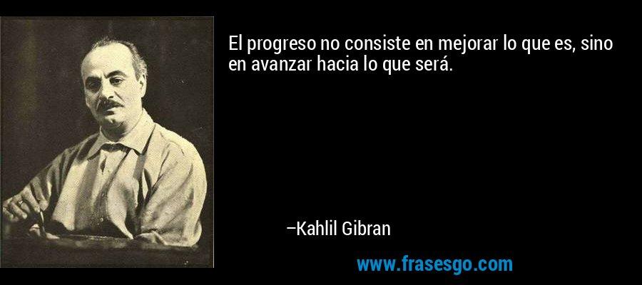 El progreso no consiste en mejorar lo que es, sino en avanzar hacia lo que será. – Kahlil Gibran