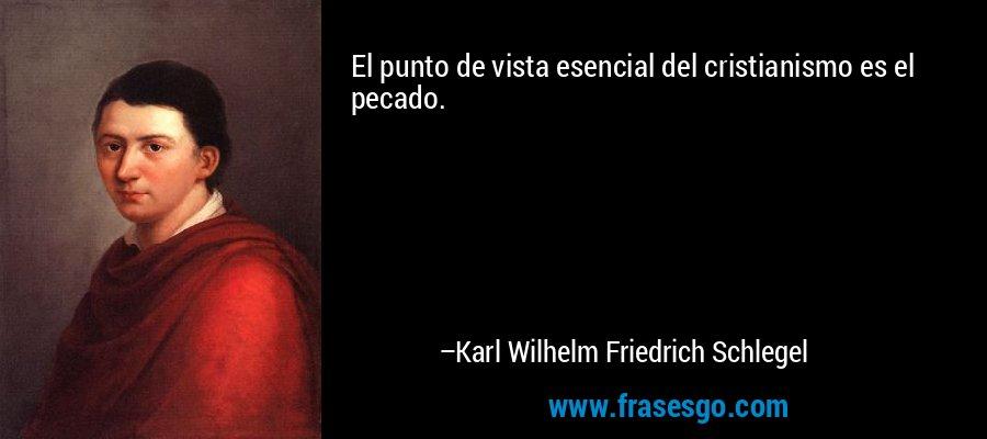 El punto de vista esencial del cristianismo es el pecado. – Karl Wilhelm Friedrich Schlegel