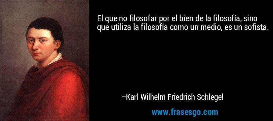 El que no filosofar por el bien de la filosofía, sino que utiliza la filosofía como un medio, es un sofista. – Karl Wilhelm Friedrich Schlegel