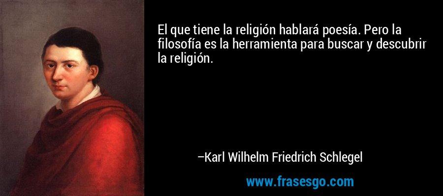 El que tiene la religión hablará poesía. Pero la filosofía es la herramienta para buscar y descubrir la religión. – Karl Wilhelm Friedrich Schlegel