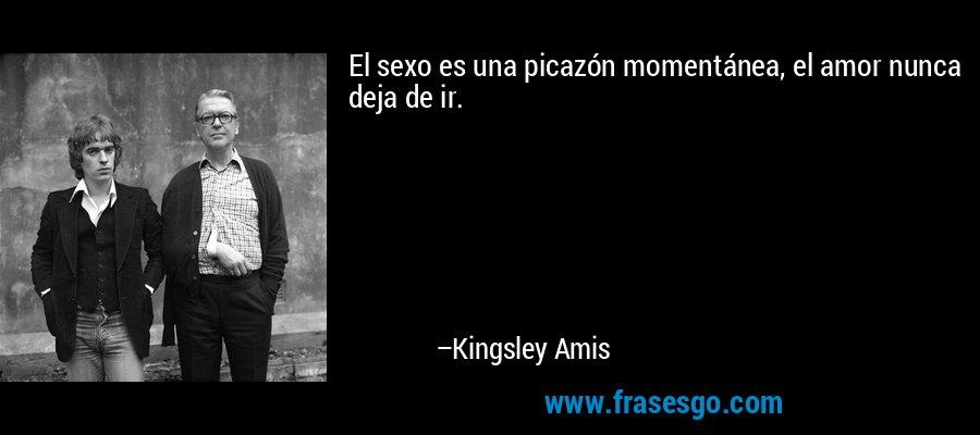 El sexo es una picazón momentánea, el amor nunca deja de ir. – Kingsley Amis