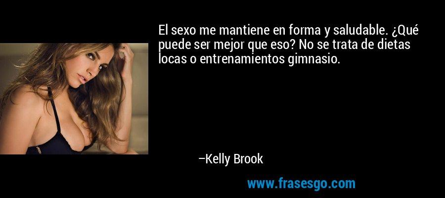 El sexo me mantiene en forma y saludable. ¿Qué puede ser mejor que eso? No se trata de dietas locas o entrenamientos gimnasio. – Kelly Brook