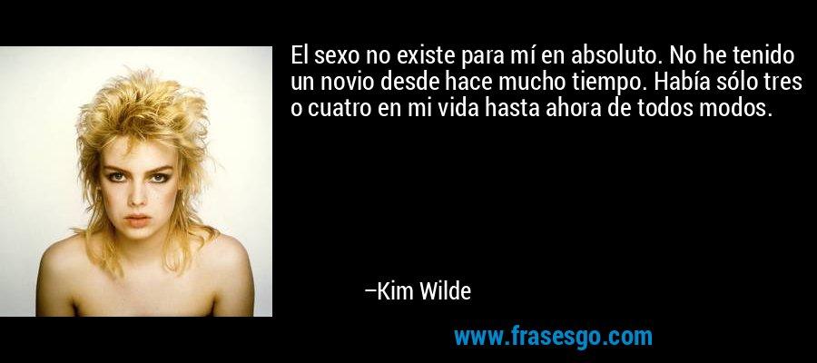 El sexo no existe para mí en absoluto. No he tenido un novio desde hace mucho tiempo. Había sólo tres o cuatro en mi vida hasta ahora de todos modos. – Kim Wilde
