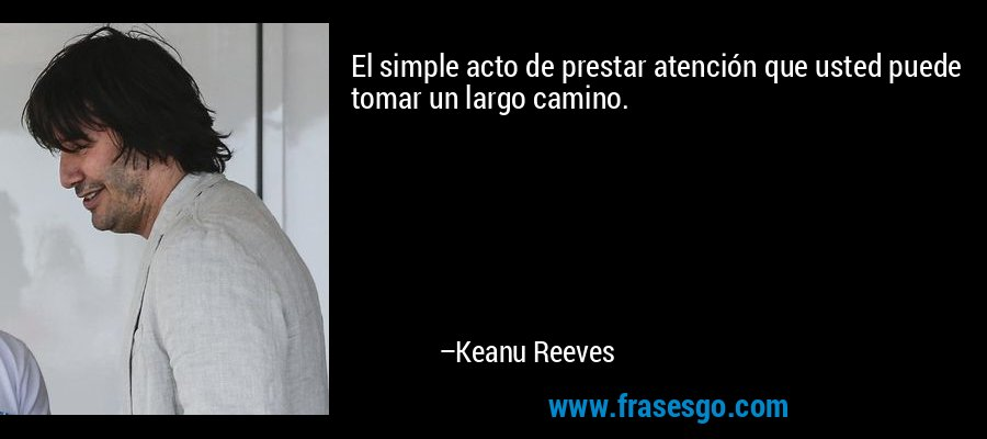El simple acto de prestar atención que usted puede tomar un largo camino. – Keanu Reeves