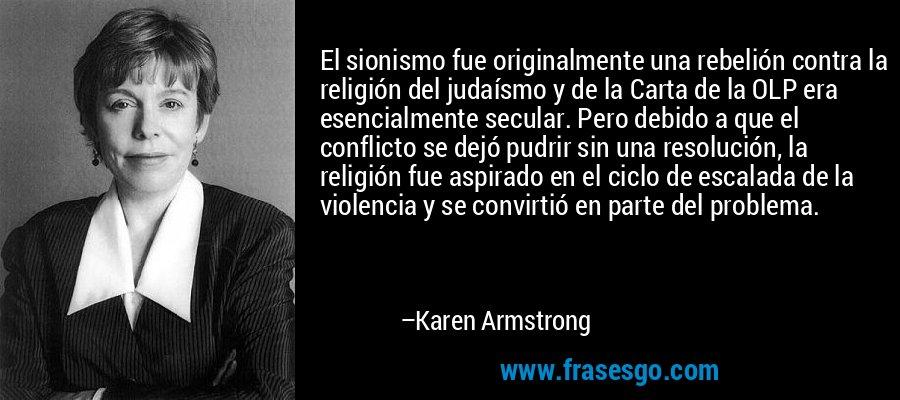 El sionismo fue originalmente una rebelión contra la religión del judaísmo y de la Carta de la OLP era esencialmente secular. Pero debido a que el conflicto se dejó pudrir sin una resolución, la religión fue aspirado en el ciclo de escalada de la violencia y se convirtió en parte del problema. – Karen Armstrong