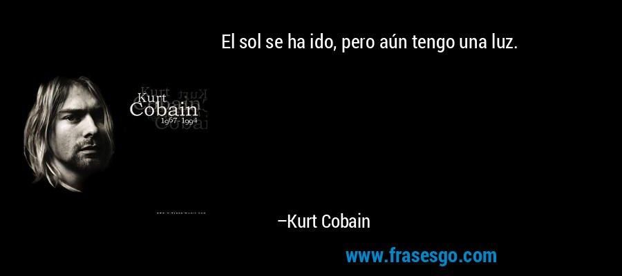 El sol se ha ido, pero aún tengo una luz. – Kurt Cobain