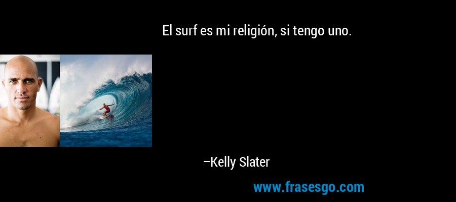 El surf es mi religión, si tengo uno. – Kelly Slater