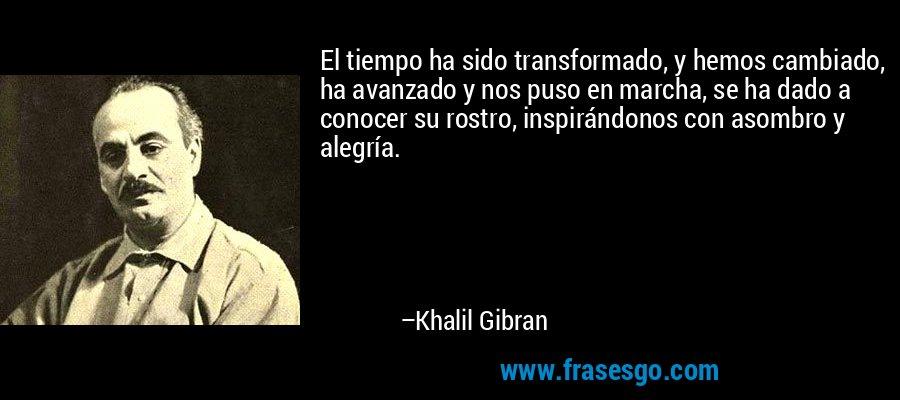 El tiempo ha sido transformado, y hemos cambiado, ha avanzado y nos puso en marcha, se ha dado a conocer su rostro, inspirándonos con asombro y alegría. – Khalil Gibran