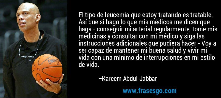 El tipo de leucemia que estoy tratando es tratable. Así que si hago lo que mis médicos me dicen que haga - conseguir mi arterial regularmente, tome mis medicinas y consultar con mi médico y siga las instrucciones adicionales que pudiera hacer - Voy a ser capaz de mantener mi buena salud y vivir mi vida con una mínimo de interrupciones en mi estilo de vida. – Kareem Abdul-Jabbar