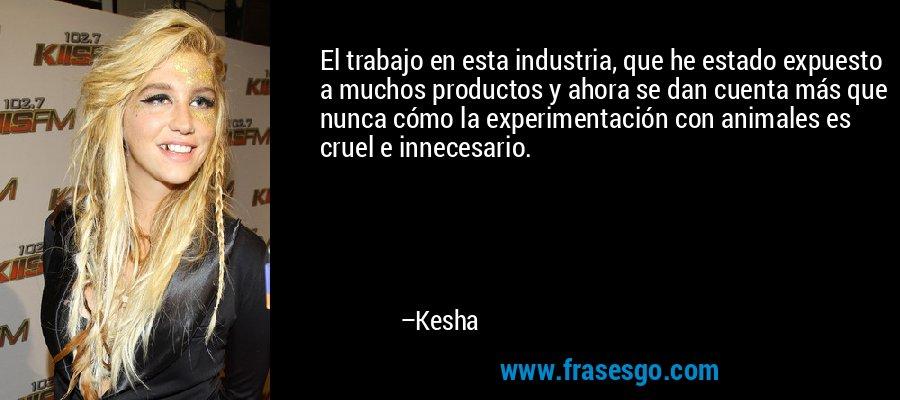 El trabajo en esta industria, que he estado expuesto a muchos productos y ahora se dan cuenta más que nunca cómo la experimentación con animales es cruel e innecesario. – Kesha