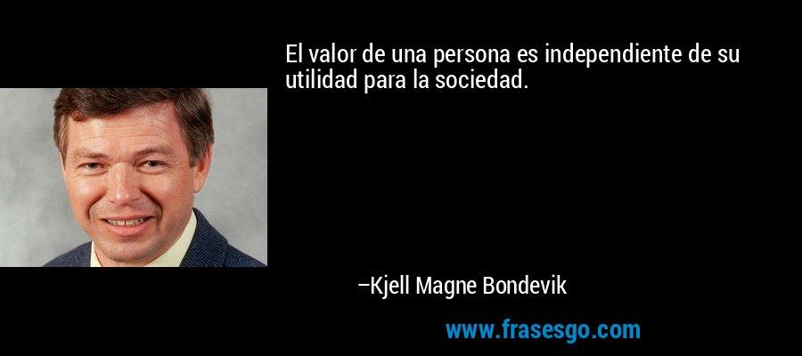 El valor de una persona es independiente de su utilidad para la sociedad. – Kjell Magne Bondevik