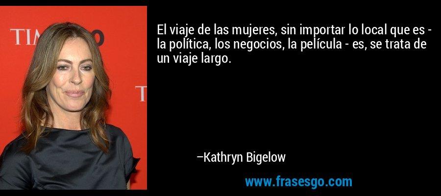 El viaje de las mujeres, sin importar lo local que es - la política, los negocios, la película - es, se trata de un viaje largo. – Kathryn Bigelow