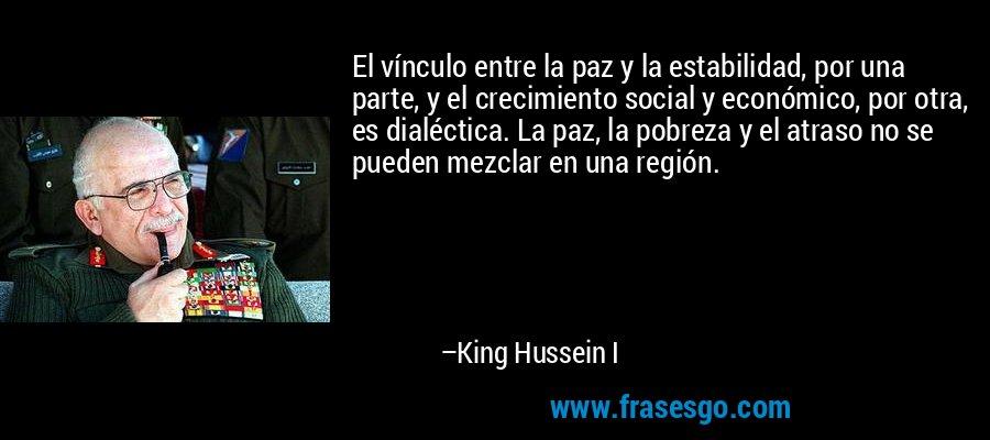 El vínculo entre la paz y la estabilidad, por una parte, y el crecimiento social y económico, por otra, es dialéctica. La paz, la pobreza y el atraso no se pueden mezclar en una región. – King Hussein I