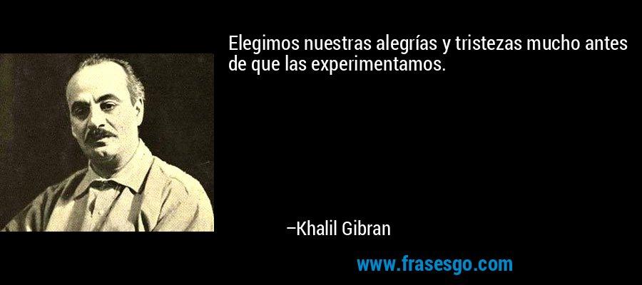Elegimos nuestras alegrías y tristezas mucho antes de que las experimentamos. – Khalil Gibran