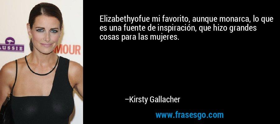 Elizabethyofue mi favorito, aunque monarca, lo que es una fuente de inspiración, que hizo grandes cosas para las mujeres. – Kirsty Gallacher
