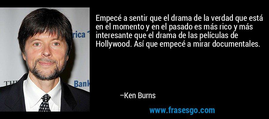 Empecé a sentir que el drama de la verdad que está en el momento y en el pasado es más rico y más interesante que el drama de las películas de Hollywood. Así que empecé a mirar documentales. – Ken Burns