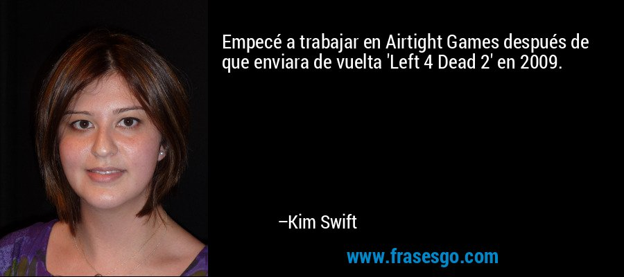 Empecé a trabajar en Airtight Games después de que enviara de vuelta 'Left 4 Dead 2' en 2009. – Kim Swift
