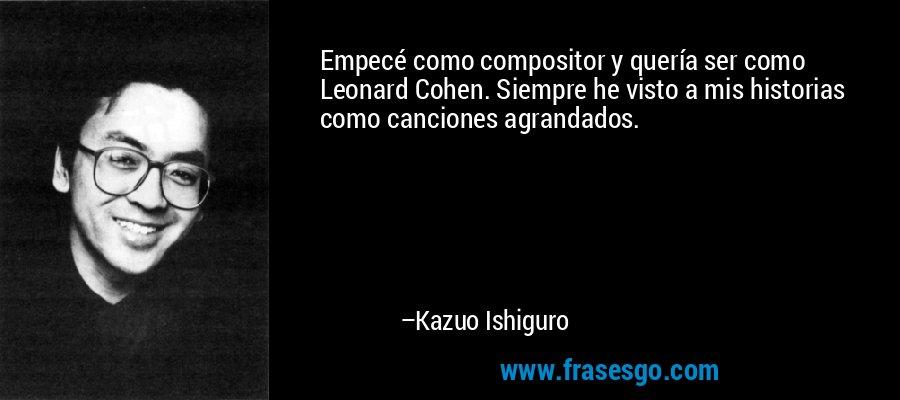Empecé como compositor y quería ser como Leonard Cohen. Siempre he visto a mis historias como canciones agrandados. – Kazuo Ishiguro