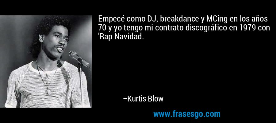 Empecé como DJ, breakdance y MCing en los años 70 y yo tengo mi contrato discográfico en 1979 con 'Rap Navidad. – Kurtis Blow