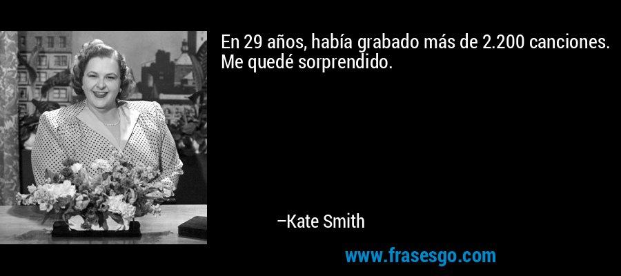 En 29 años, había grabado más de 2.200 canciones. Me quedé sorprendido. – Kate Smith