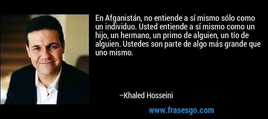 En Afganistán, no entiende a sí mismo sólo como un individuo. Usted entiende a sí mismo como un hijo, un hermano, un primo de alguien, un tío de alguien. Ustedes son parte de algo más grande que uno mismo. – Khaled Hosseini