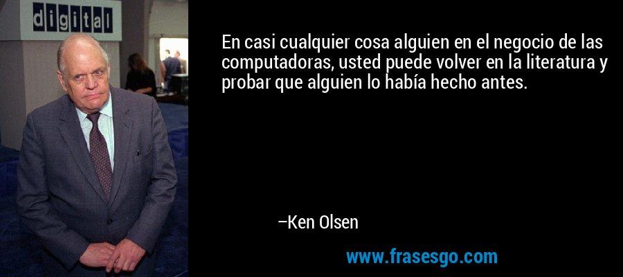 En casi cualquier cosa alguien en el negocio de las computadoras, usted puede volver en la literatura y probar que alguien lo había hecho antes. – Ken Olsen
