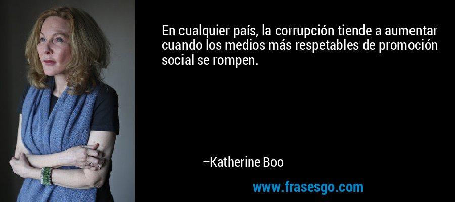 En cualquier país, la corrupción tiende a aumentar cuando los medios más respetables de promoción social se rompen. – Katherine Boo
