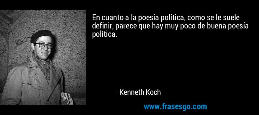 En cuanto a la poesía política, como se le suele definir, parece que hay muy poco de buena poesía política. – Kenneth Koch