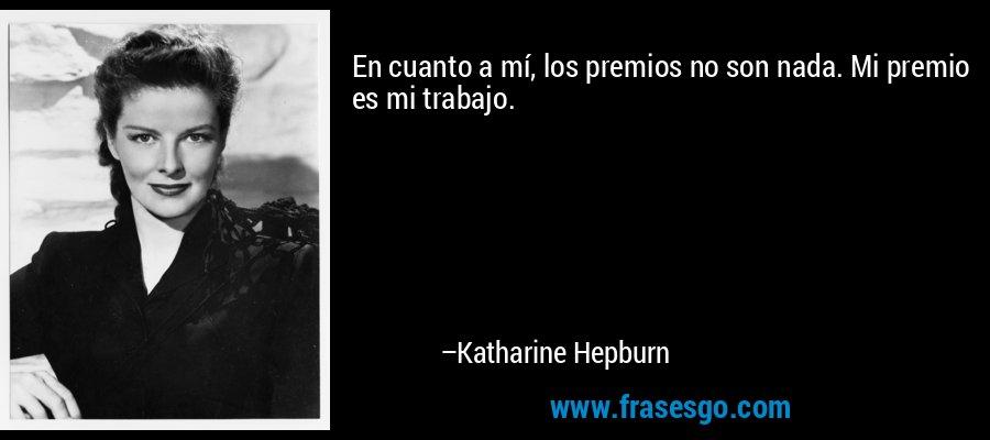 En cuanto a mí, los premios no son nada. Mi premio es mi trabajo. – Katharine Hepburn