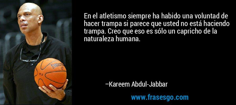 En el atletismo siempre ha habido una voluntad de hacer trampa si parece que usted no está haciendo trampa. Creo que eso es sólo un capricho de la naturaleza humana. – Kareem Abdul-Jabbar