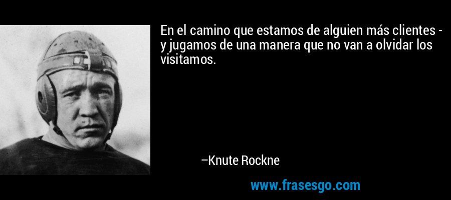 En el camino que estamos de alguien más clientes - y jugamos de una manera que no van a olvidar los visitamos. – Knute Rockne