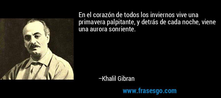 En el corazón de todos los inviernos vive una primavera palpitante, y detrás de cada noche, viene una aurora sonriente. – Khalil Gibran