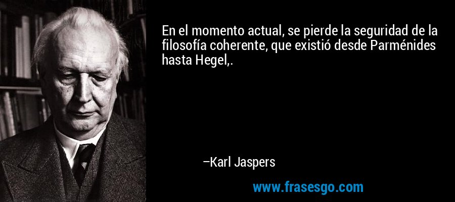 En el momento actual, se pierde la seguridad de la filosofía coherente, que existió desde Parménides hasta Hegel,. – Karl Jaspers