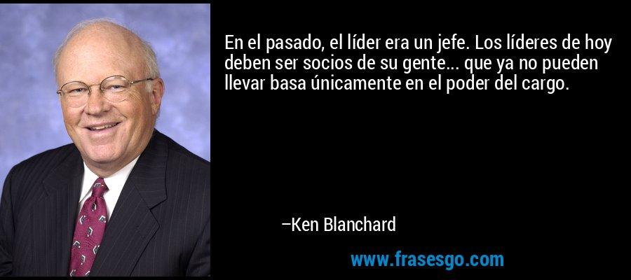 En el pasado, el líder era un jefe. Los líderes de hoy deben ser socios de su gente... que ya no pueden llevar basa únicamente en el poder del cargo. – Ken Blanchard