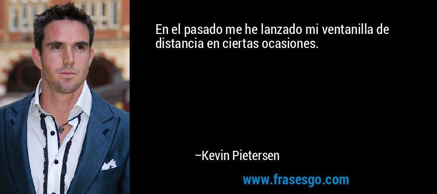 En el pasado me he lanzado mi ventanilla de distancia en ciertas ocasiones. – Kevin Pietersen