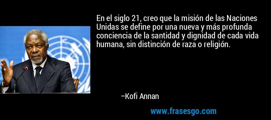 En el siglo 21, creo que la misión de las Naciones Unidas se define por una nueva y más profunda conciencia de la santidad y dignidad de cada vida humana, sin distinción de raza o religión. – Kofi Annan