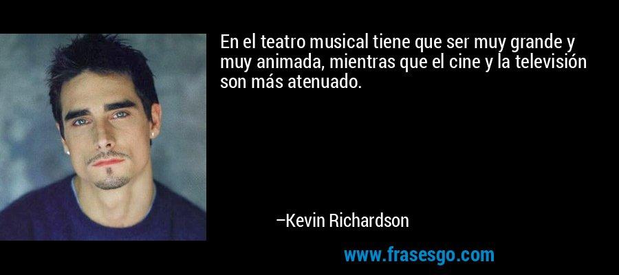 En el teatro musical tiene que ser muy grande y muy animada, mientras que el cine y la televisión son más atenuado. – Kevin Richardson