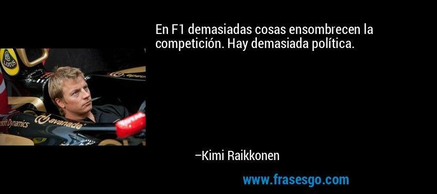 En F1 demasiadas cosas ensombrecen la competición. Hay demasiada política. – Kimi Raikkonen