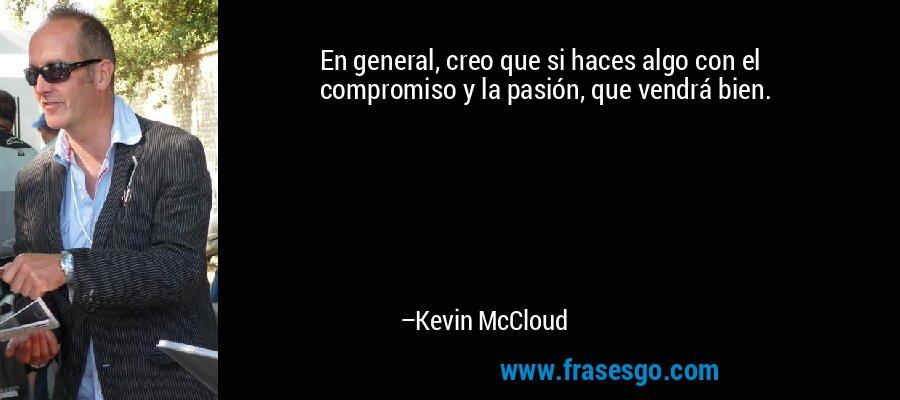 En general, creo que si haces algo con el compromiso y la pasión, que vendrá bien. – Kevin McCloud